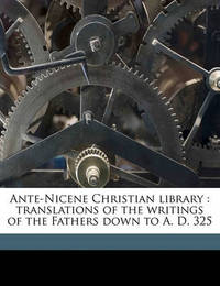 Ante-Nicene Christian Library: Translations of the Writings of the Fathers Down to A. D. 325 Volume 12 by Rev Alexander Roberts, PhD