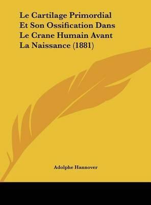 Le Cartilage Primordial Et Son Ossification Dans Le Crane Humain Avant La Naissance (1881) by Adolphe Hannover