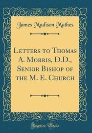 Letters to Thomas A. Morris, D.D., Senior Bishop of the M. E. Church (Classic Reprint) by James Madison Mathes image