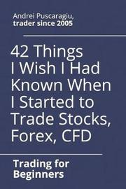 42 Things I Wish I Had Known When I Started to Trade Stocks, Forex, Cfd by Andrei Puscaragiu