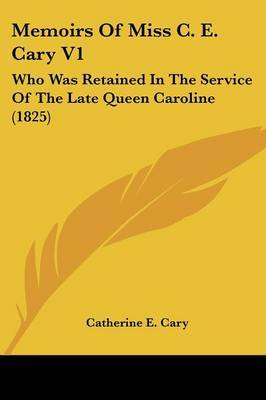 Memoirs Of Miss C. E. Cary V1: Who Was Retained In The Service Of The Late Queen Caroline (1825) by Catherine E Cary image