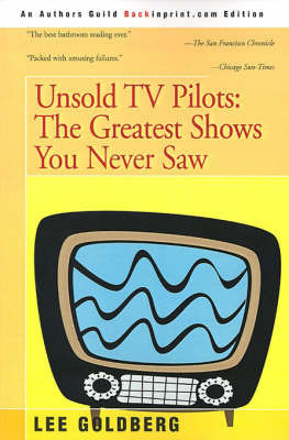 Unsold TV Pilots: The Greatest Shows You Never Saw by Lee Goldberg