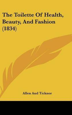 The Toilette of Health, Beauty, and Fashion (1834) by And Ticknor Allen and Ticknor