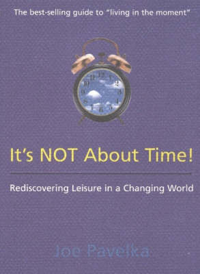It's Not About Time!: Rediscovering Leisure in a Changing World by Joe Pavelka