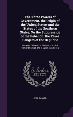The Three Powers of Government. the Origin of the United States; And the Status of the Southern States, on the Suppression of the Rebelion. the Three Dangers of the Republic by Joel Parker