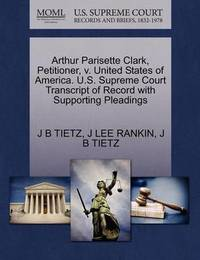 Arthur Parisette Clark, Petitioner, V. United States of America. U.S. Supreme Court Transcript of Record with Supporting Pleadings by J B Tietz