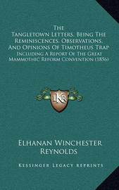 The Tangletown Letters, Being the Reminiscences, Observations, and Opinions of Timotheus Trap: Including a Report of the Great Mammothic Reform Convention (1856) by Elhanan Winchester Reynolds