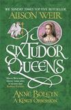 Six Tudor Queens: Anne Boleyn, A King's Obsession by Alison Weir