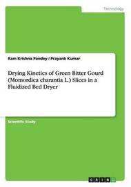 Drying Kinetics of Green Bitter Gourd (Momordica Charantia L.) Slices in a Fluidized Bed Dryer by Ram Krishna Pandey