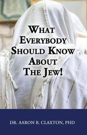 What Everybody Should Know about the Jew! by Aaron B Claxton