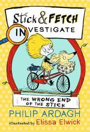 The Wrong End of the Stick: Stick and Fetch Investigate by Philip Ardagh