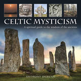 The Celtic Mysticism: A Spiritual Guide to the Wisdom of the Ancients by Anthony Duncan