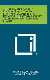 A History of Brazoria County, Texas; The Old Plantations and Their Owners of Brazoria County, Texas; Steamboats on the Brazos by Mary Nixon Rogers