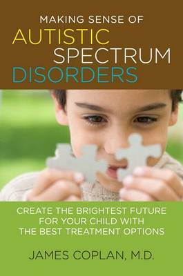 Making Sense of Autistic Spectrum Disorders: Create the Brightest Future for Your Child with the Best Treatment Options by James Coplan image