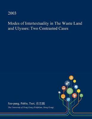 Modes of Intertextuality in the Waste Land and Ulysses by Sze-Pang Pablo Tsoi