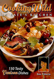 Cooking Wild in Kate's Kitchen: Fabulous Venison Dishes from Fast to Fancy by Kate Fiduccia image