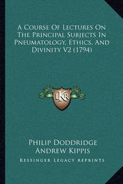 A Course of Lectures on the Principal Subjects in Pneumatology, Ethics, and Divinity V2 (1794) by Philip Doddridge