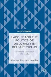Labour and the Politics of Disloyalty in Belfast, 1921-39 by Christopher J. V. Loughlin