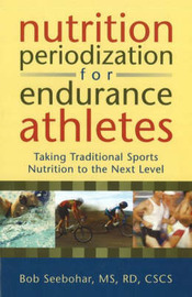 Nutrition Periodization for Endurance Athletes: Taking Traditional Sports Nutrition to the Next Level by Bob Seebohar image