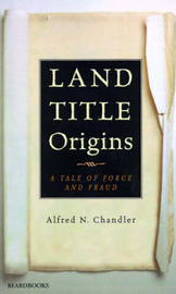 Land Title Origins: a Tale of Force and Fraud by Alfred N. Chandler