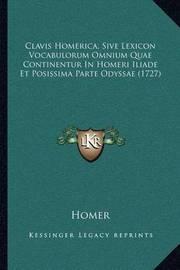 Clavis Homerica, Sive Lexicon Vocabulorum Omnium Quae Continentur in Homeri Iliade Et Posissima Parte Odyssae (1727) by Homer