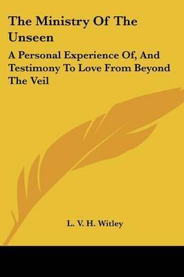 The Ministry of the Unseen: A Personal Experience Of, and Testimony to Love from Beyond the Veil by L. V. H. Witley
