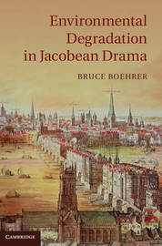 Environmental Degradation in Jacobean Drama by Bruce Thomas Boehrer