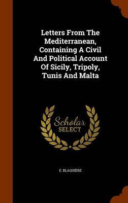 Letters from the Mediterranean, Containing a Civil and Political Account of Sicily, Tripoly, Tunis and Malta by E Blaquiere