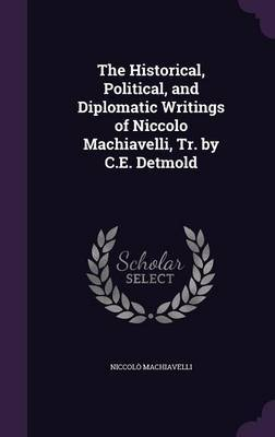 The Historical, Political, and Diplomatic Writings of Niccolo Machiavelli, Tr. by C.E. Detmold by Niccolo Machiavelli image