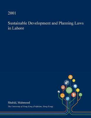 Sustainable Development and Planning Laws in Lahore by Shahid Mahmood