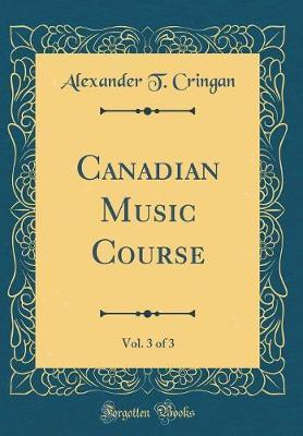 Canadian Music Course, Vol. 3 of 3 (Classic Reprint) by Alexander T. Cringan