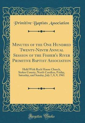 Minutes of the One Hundred Twenty-Ninth Annual Session of the Fisher's River Primitive Baptist Association by Primitive Baptists Association