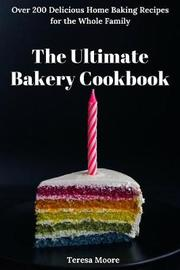 The Ultimate Bakery Cookbook by Teresa Moore