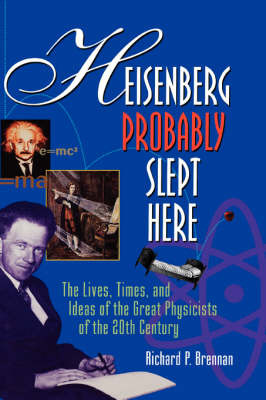Heisenberg Probably Slept Here: The Lives, Times, and Ideas of the Great Physicists of the 20th Century by Richard P. Brennan image