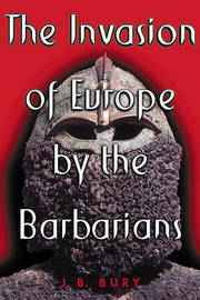 The Invasion of Europe by the Barbarians by J.B. Bury