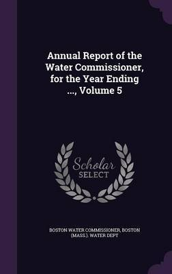 Annual Report of the Water Commissioner, for the Year Ending ..., Volume 5 by Boston Water Commissioner
