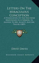 Letters on the Miraculous Conception: A Vindication of the Doctrine Maintained in a Sermon, in Answer to Mr. Alliott, and Mr. Taylor (1809) by David Davies