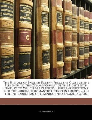 The History of English Poetry: From the Close of the Eleventh to the Commencement of the Eighteenth Century. to Which Are Prefixed, Three Dissertations: 1. of the Origin of Romantic Fiction in Europe. 2. on the Introduction of Learning Into England. 3. on by Thomas Warton