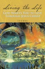 Living the Life God Wants You to Live Through Jesus Christ by Shanna