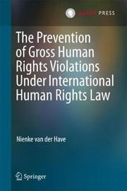 The Prevention of Gross Human Rights Violations Under International Human Rights Law by Nienke Van der Have