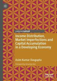Income Distribution, Market Imperfections and Capital Accumulation in a Developing Economy by Asim K Dasgupta
