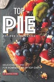 Top Pie Recipes Cookbook by Martha Stone