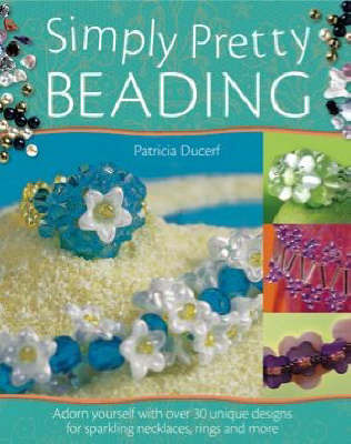 Simply Pretty Beading: Adorn Yourself with Over 20 Unique Designs for Sparkling Necklaces, Rings and More by Patricia Ducerf image
