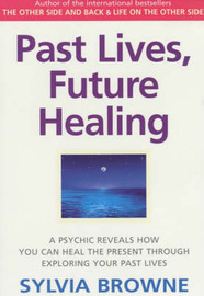 Past Lives, Future Healing: A Psychic Reveals How You Can Heal the Present Through Exploring Your Past Lives by Sylvia Browne image