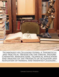 Technology of Cellulose Esters: A Theoretical and Practical Treatise on the Origin, History, Chemistry, Manufacture, Technical Application and Analysis of the Products of Acylation and Alkylation of Normal and Modified Cellulose... by Edward Chauncey Worden