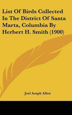 List of Birds Collected in the District of Santa Marta, Columbia by Herbert H. Smith (1900) by Joel Asaph Allen