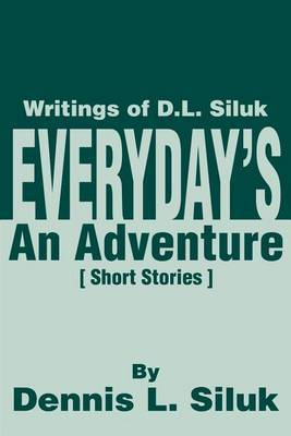 Everyday's an Adventure: Writtings of D.L. Siluk by Dennis L Siluk