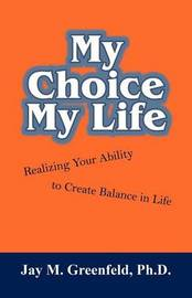 My Choice - My Life: Realizing Your Ability to Create Balance in Life by Ph.D. Jay M. Greenfeld