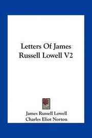 Letters of James Russell Lowell V2 by James Russell Lowell