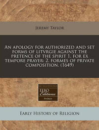 An Apology for Authorized and Set Forms of Litvrgie Against the Pretence of the Spirit 1. for Ex Tempore Prayer by Jeremy Taylor